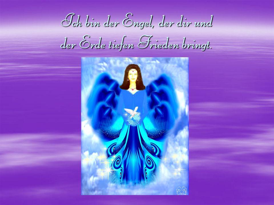 Ich bin der Engel, der dir und der Erde tiefen Frieden bringt.