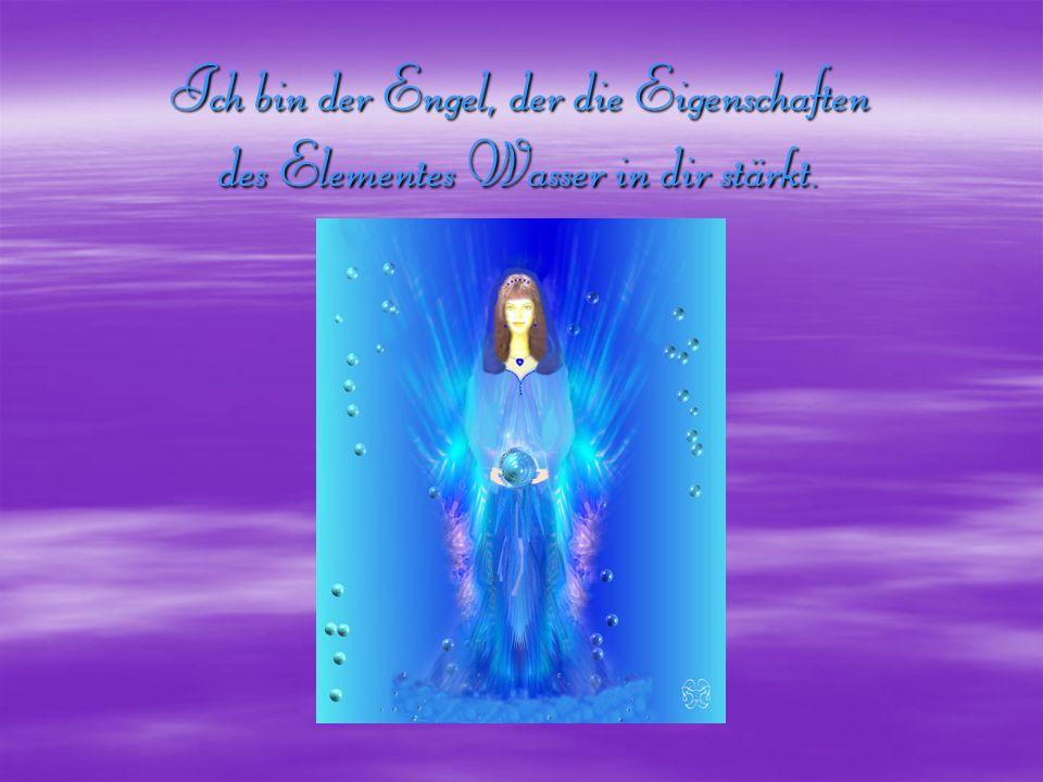 Ich bin der Engel, der die Eigenschaften des Elementes Wasser in dir stärkt.