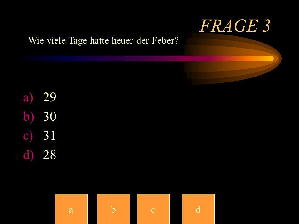 FRAGE 3 Wie viele Tage hatte heuer der Feber 29 30 31 28 a b c c d