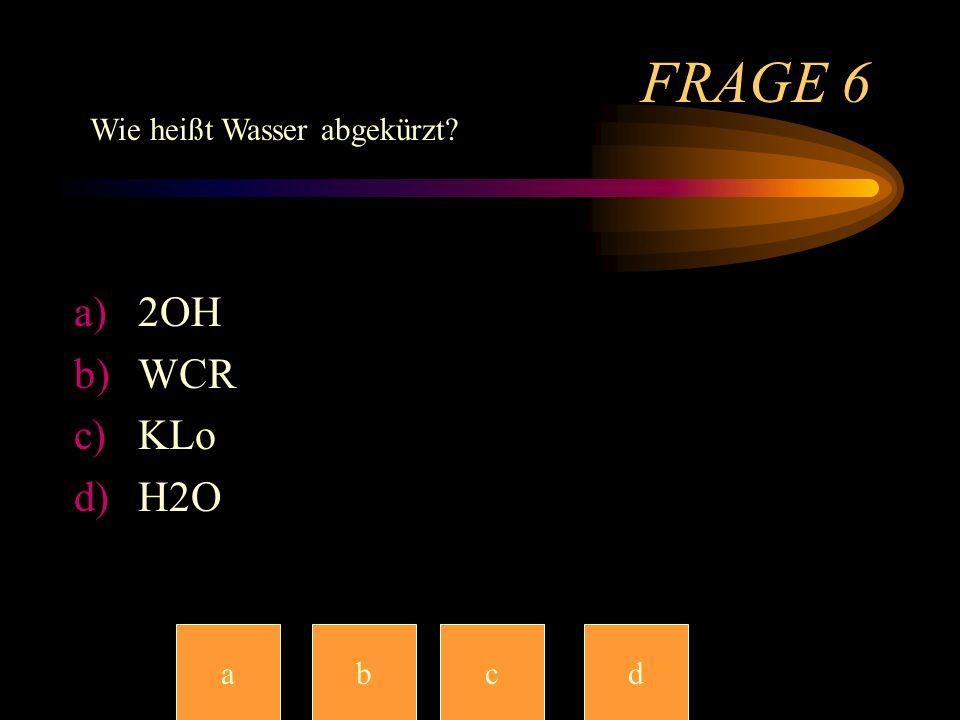 FRAGE 6 Wie heißt Wasser abgekürzt 2OH WCR KLo H2O a b c c d