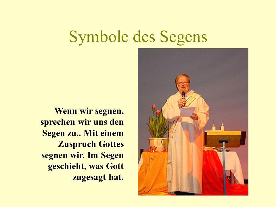Symbole des Segens Wenn wir segnen, sprechen wir uns den Segen zu..