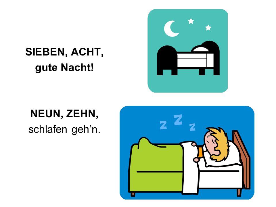 SIEBEN, ACHT, gute Nacht! NEUN, ZEHN, schlafen geh'n.