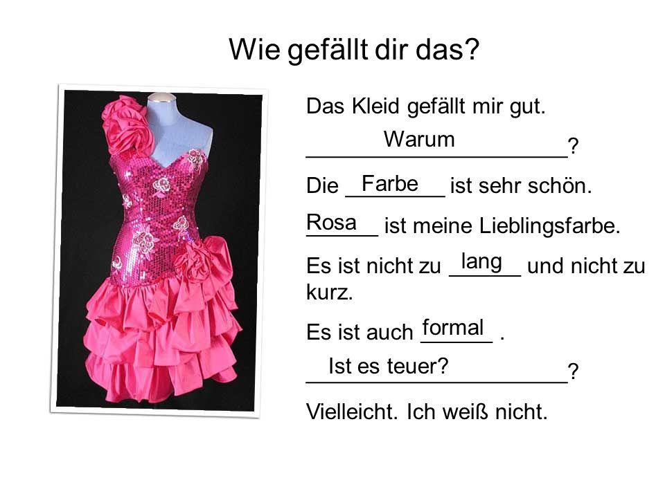 Wie gefällt dir das Das Kleid gefällt mir gut. _____________________