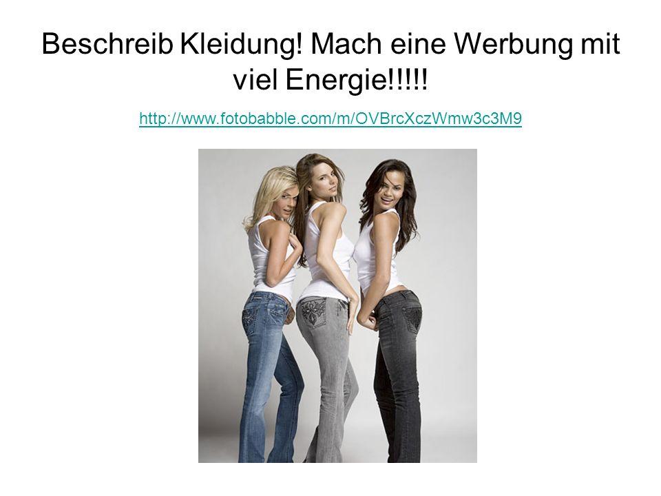 Beschreib Kleidung! Mach eine Werbung mit viel Energie!!!!!