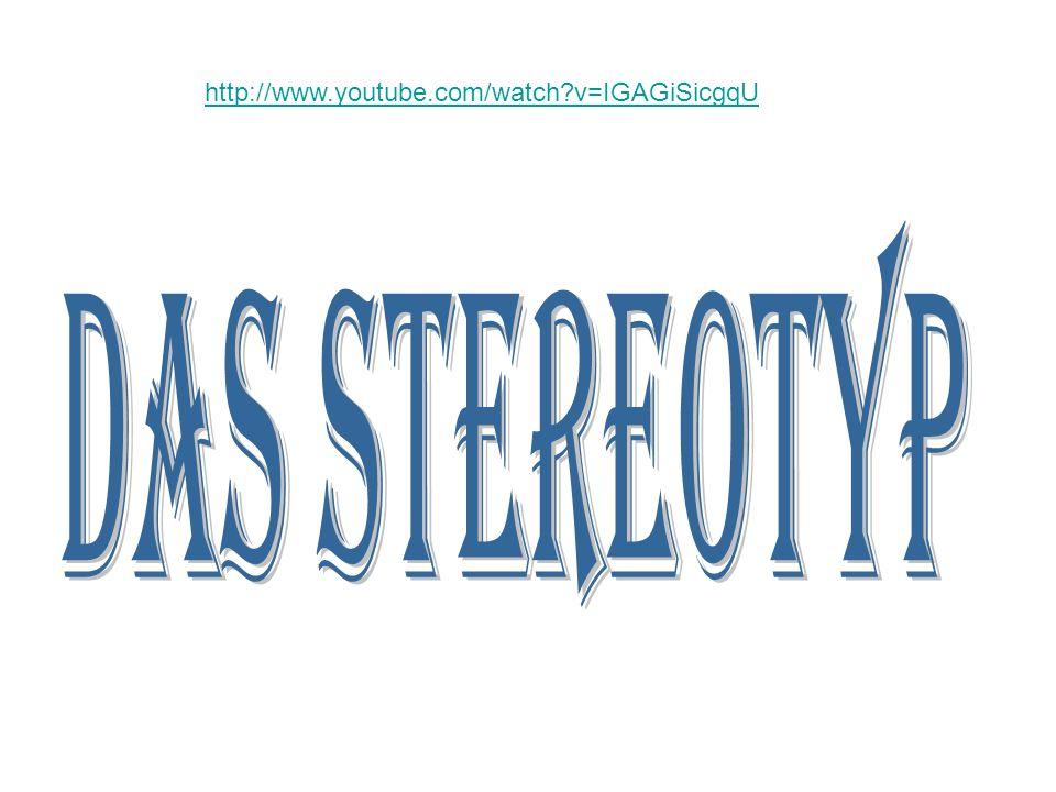 http://www.youtube.com/watch v=IGAGiSicgqU Das Stereotyp