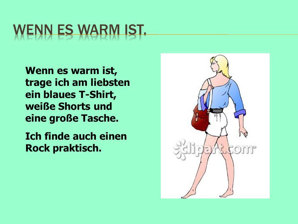 Wenn es warm ist. Wenn es warm ist, trage ich am liebsten ein blaues T-Shirt, weiße Shorts und eine große Tasche.