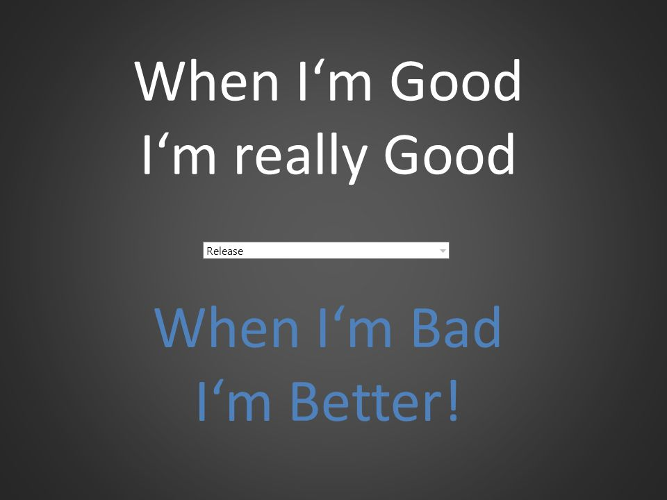 When I'm Good I'm really Good Release When I'm Bad I'm Better!