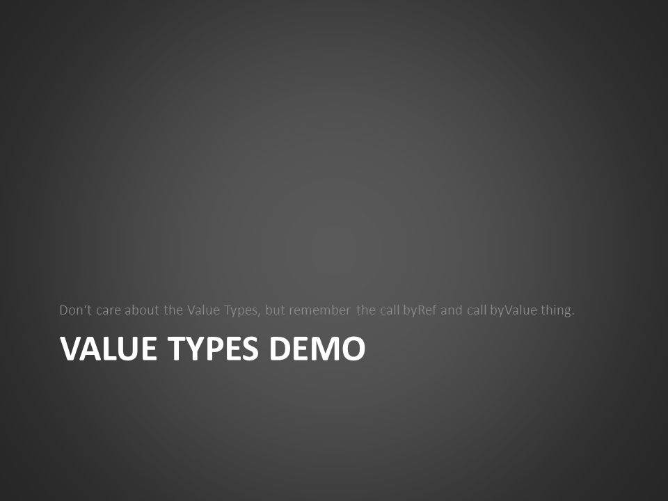 Don't care about the Value Types, but remember the call byRef and call byValue thing.