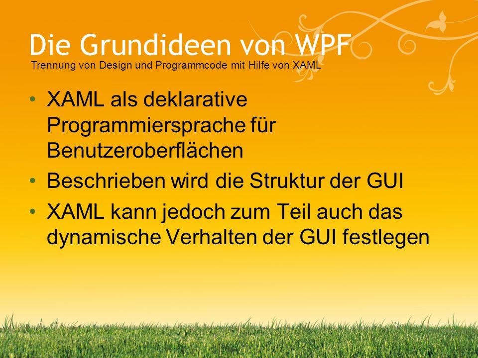 Die Grundideen von WPF Trennung von Design und Programmcode mit Hilfe von XAML. XAML als deklarative Programmiersprache für Benutzeroberflächen.