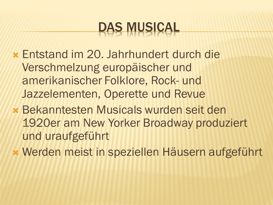 Das MusicalEntstand im 20. Jahrhundert durch die Verschmelzung europäischer und amerikanischer Folklore, Rock- und Jazzelementen, Operette und Revue.