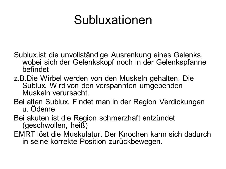 Subluxationen Sublux.ist die unvollständige Ausrenkung eines Gelenks, wobei sich der Gelenkskopf noch in der Gelenkspfanne befindet.