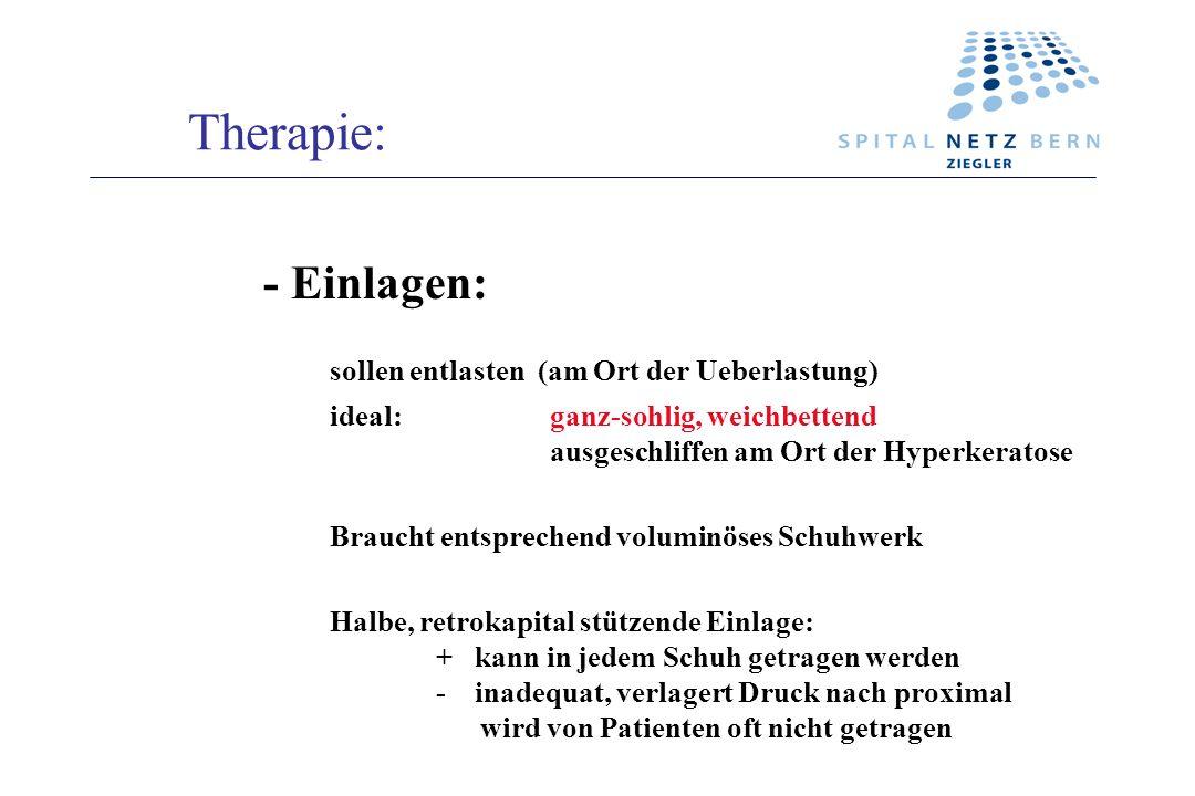 Therapie: - Einlagen: sollen entlasten (am Ort der Ueberlastung)