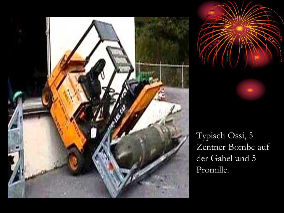 Typisch Ossi, 5 Zentner Bombe auf der Gabel und 5 Promille.