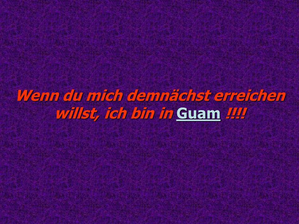 Wenn du mich demnächst erreichen willst, ich bin in Guam !!!!