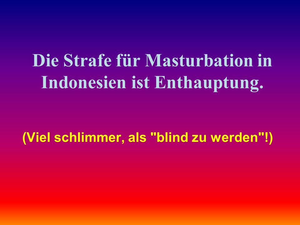 Die Strafe für Masturbation in Indonesien ist Enthauptung.
