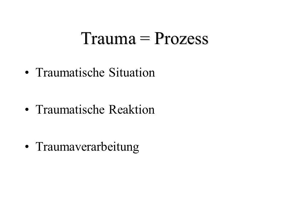 Trauma = Prozess Traumatische Situation Traumatische Reaktion