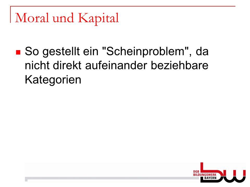 Moral und Kapital So gestellt ein Scheinproblem , da nicht direkt aufeinander beziehbare Kategorien.
