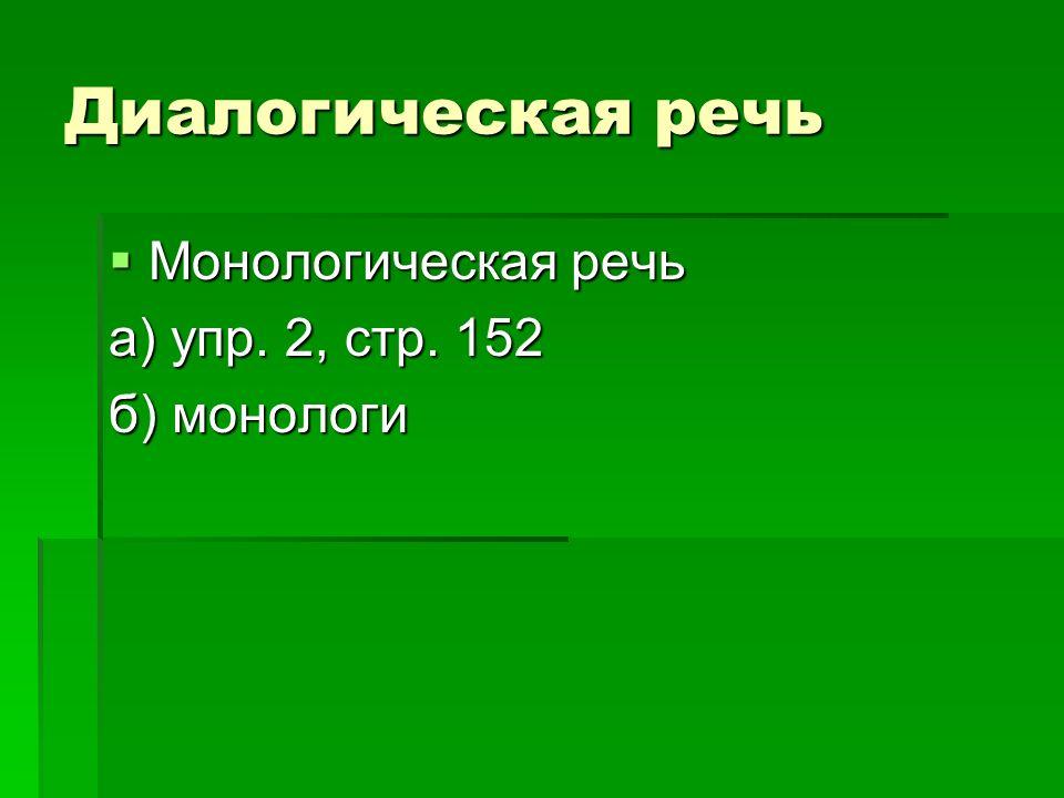 Диалогическая речь Монологическая речь а) упр. 2, стр. 152 б) монологи