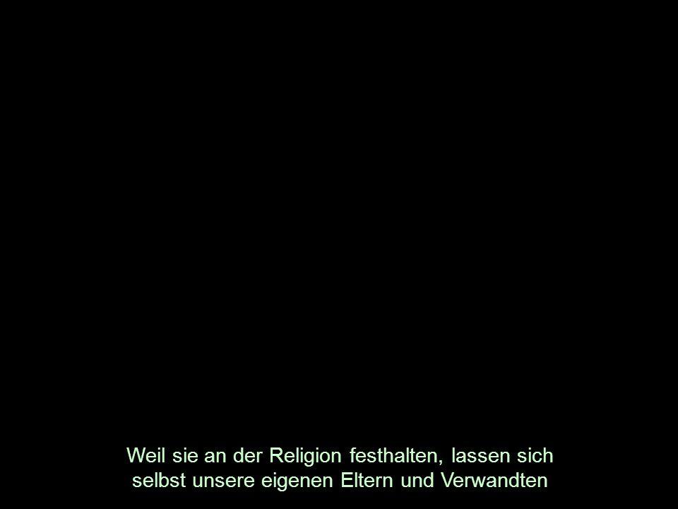 Weil sie an der Religion festhalten, lassen sich selbst unsere eigenen Eltern und Verwandten