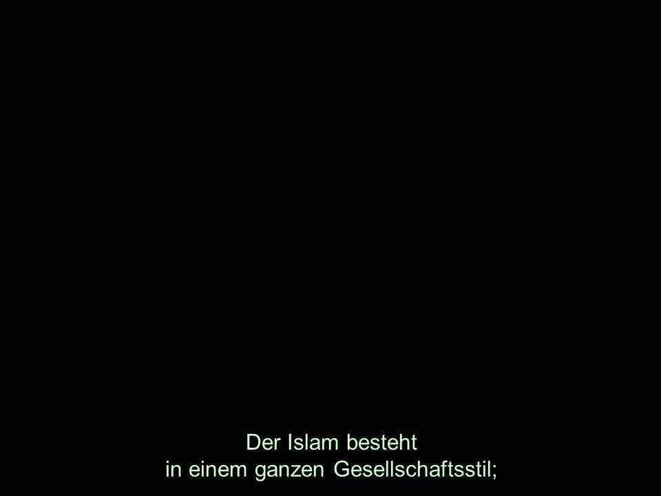 Der Islam besteht in einem ganzen Gesellschaftsstil;