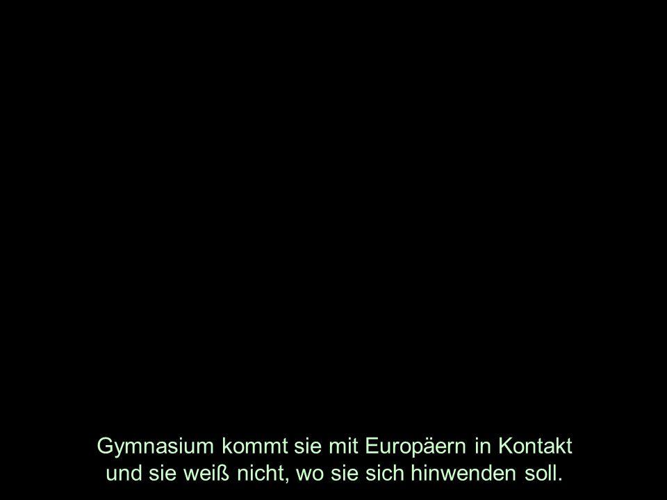 Gymnasium kommt sie mit Europäern in Kontakt und sie weiß nicht, wo sie sich hinwenden soll.