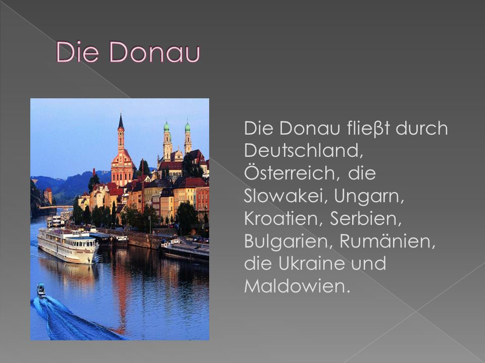 Die DonauDie Donau flieβt durch Deutschland, Österreich, die Slowakei, Ungarn, Kroatien, Serbien, Bulgarien, Rumänien, die Ukraine und Maldowien.