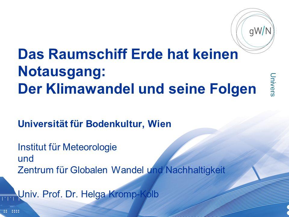 Das Raumschiff Erde hat keinen Notausgang: Der Klimawandel und seine Folgen Universität für Bodenkultur, Wien Institut für Meteorologie und Zentrum für Globalen Wandel und Nachhaltigkeit Univ. Prof. Dr. Helga Kromp-Kolb