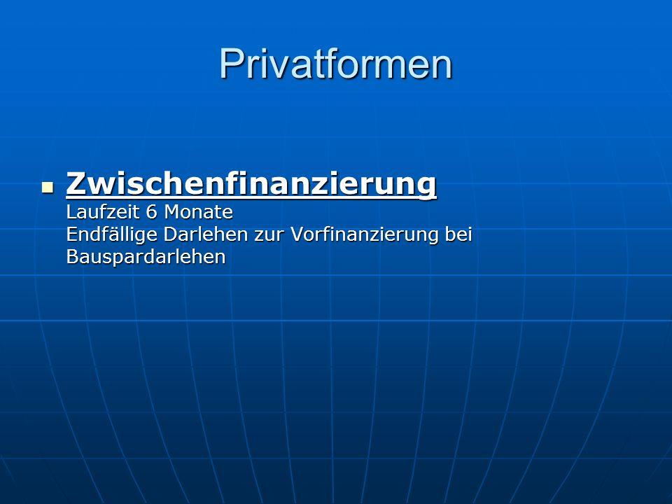 Privatformen Zwischenfinanzierung Laufzeit 6 Monate Endfällige Darlehen zur Vorfinanzierung bei Bauspardarlehen.
