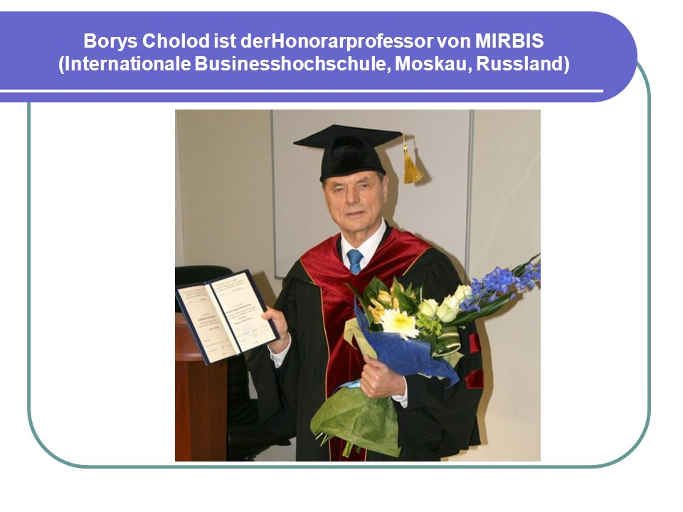 Borys Cholod ist derHonorarprofessor von MIRBIS (Internationale Businesshochschule, Moskau, Russland)