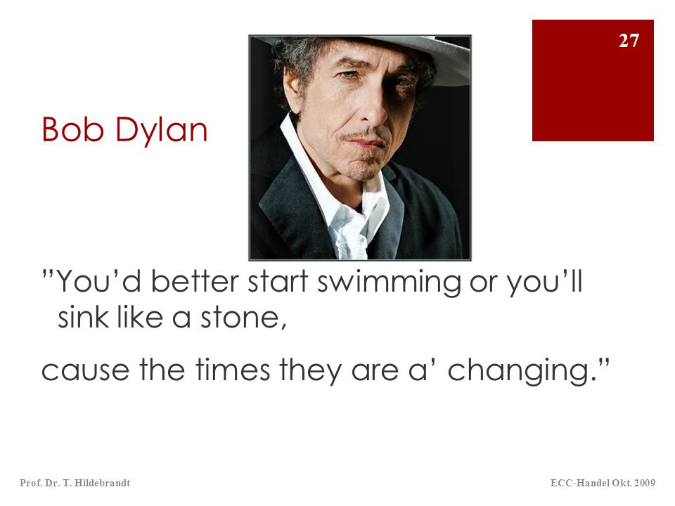 Bob Dylan You'd better start swimming or you'll sink like a stone, cause the times they are a' changing.