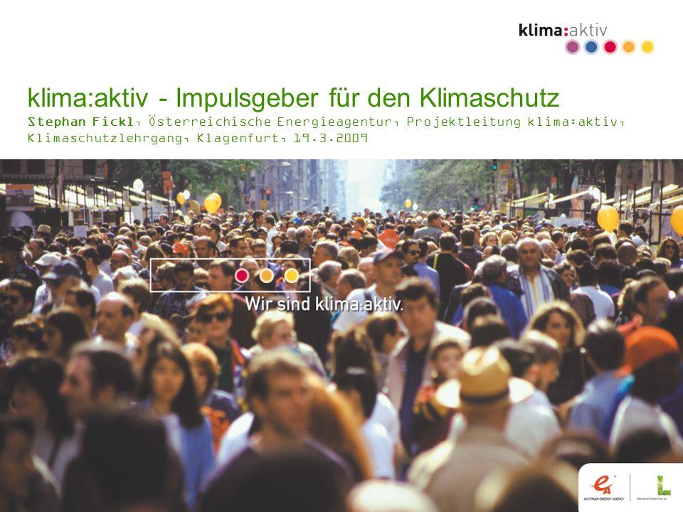klima:aktiv - Impulsgeber für den Klimaschutz Stephan Fickl, Österreichische Energieagentur, Projektleitung klima:aktiv, Klimaschutzlehrgang, Klagenfurt, 19.3.2009