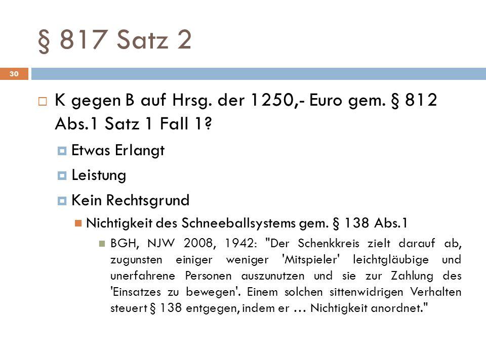 § 817 Satz 2 K gegen B auf Hrsg. der 1250,- Euro gem. § 812 Abs.1 Satz 1 Fall 1 Etwas Erlangt. Leistung.