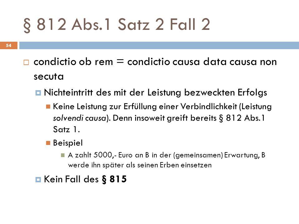 § 812 Abs.1 Satz 2 Fall 2 condictio ob rem = condictio causa data causa non secuta. Nichteintritt des mit der Leistung bezweckten Erfolgs.