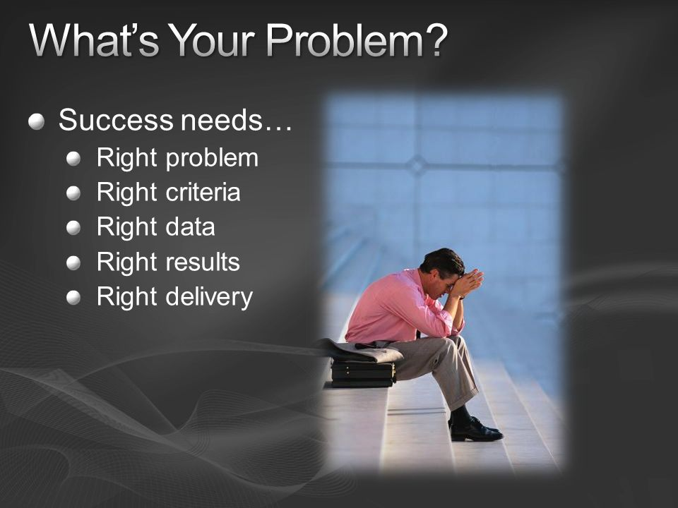 What's Your Problem Success needs… Right problem Right criteria