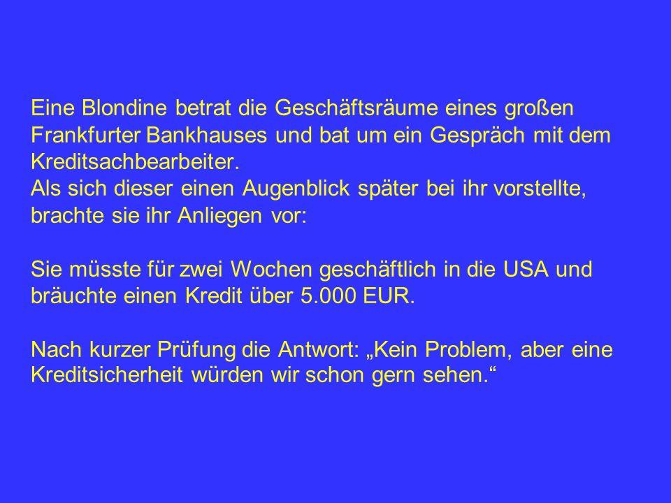 Eine Blondine betrat die Geschäftsräume eines großen Frankfurter Bankhauses und bat um ein Gespräch mit dem Kreditsachbearbeiter.
