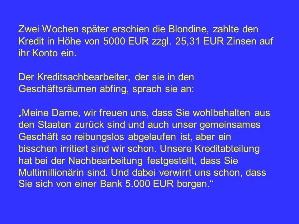 Zwei Wochen später erschien die Blondine, zahlte den Kredit in Höhe von 5000 EUR zzgl.