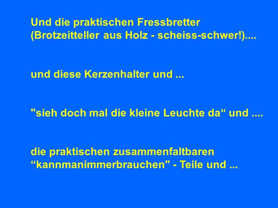 Und die praktischen Fressbretter (Brotzeitteller aus Holz - scheiss-schwer!)....