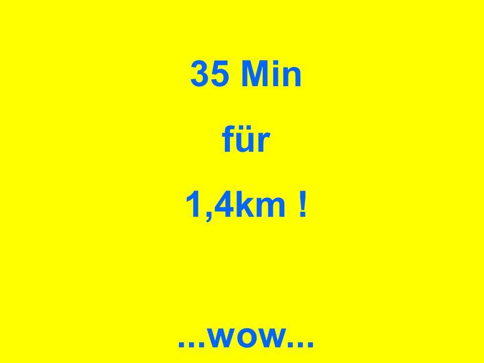 35 Min für 1,4km ! ...wow...
