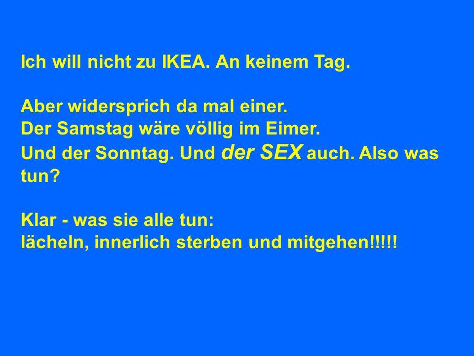 Ich will nicht zu IKEA. An keinem Tag.