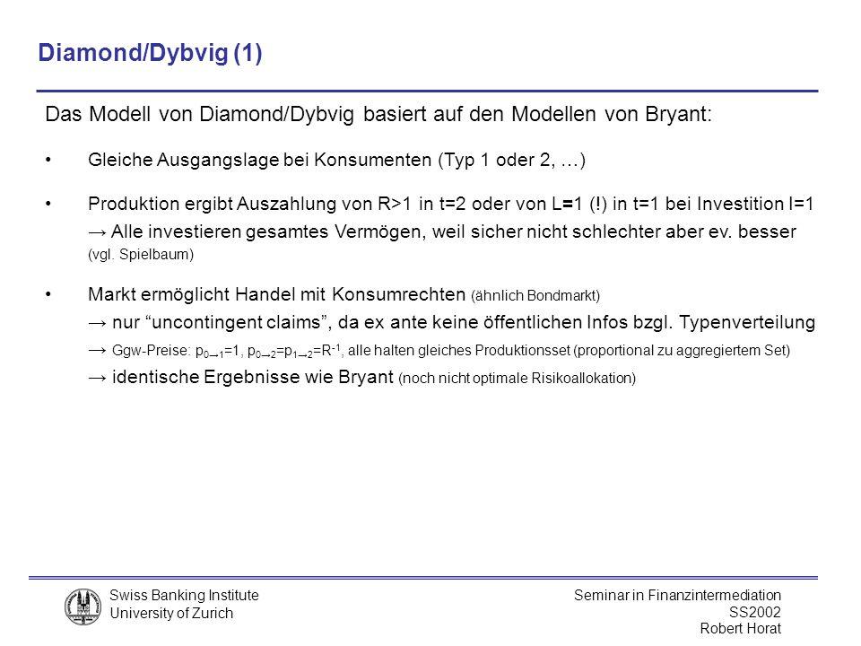 Diamond/Dybvig (1) Das Modell von Diamond/Dybvig basiert auf den Modellen von Bryant: Gleiche Ausgangslage bei Konsumenten (Typ 1 oder 2, …)