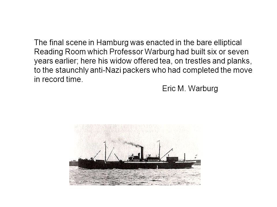 The final scene in Hamburg was enacted in the bare elliptical Reading Room which Professor Warburg had built six or seven years earlier; here his widow offered tea, on trestles and planks, to the staunchly anti-Nazi packers who had completed the move in record time.