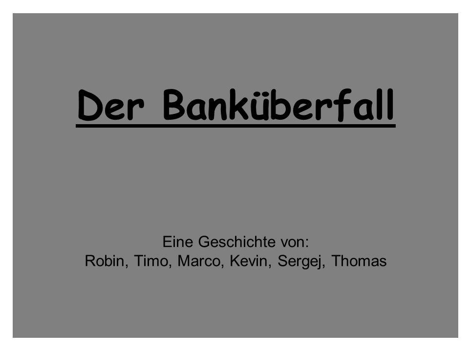 Der Banküberfall Eine Geschichte von: Robin, Timo, Marco, Kevin, Sergej, Thomas