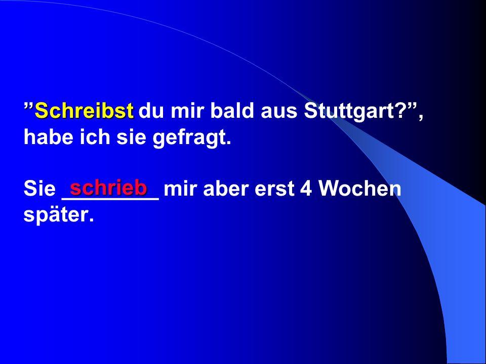Schreibst du mir bald aus Stuttgart. , habe ich sie gefragt