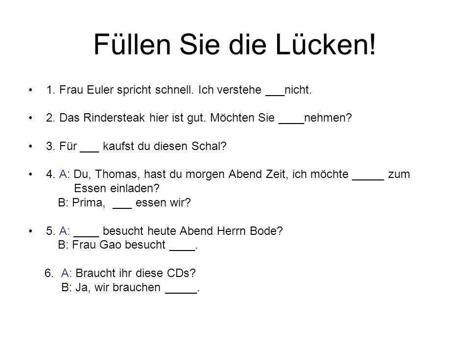 Füllen Sie die Lücken! 1. Frau Euler spricht schnell. Ich verstehe ___nicht. 2. Das Rindersteak hier ist gut. Möchten Sie ____nehmen