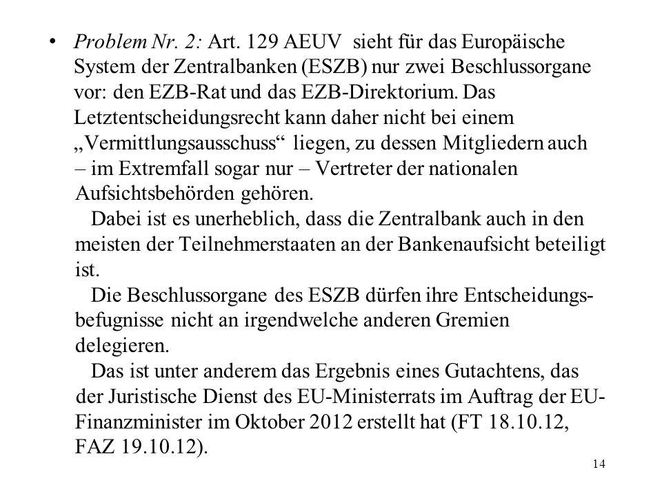 """Problem Nr. 2: Art. 129 AEUV sieht für das Europäische System der Zentralbanken (ESZB) nur zwei Beschlussorgane vor: den EZB-Rat und das EZB-Direktorium. Das Letztentscheidungsrecht kann daher nicht bei einem """"Vermittlungsausschuss liegen, zu dessen Mitgliedern auch"""
