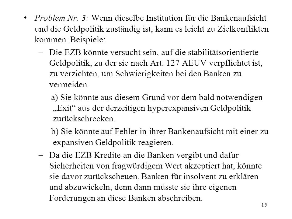 Problem Nr. 3: Wenn dieselbe Institution für die Bankenaufsicht und die Geldpolitik zuständig ist, kann es leicht zu Zielkonflikten kommen. Beispiele: