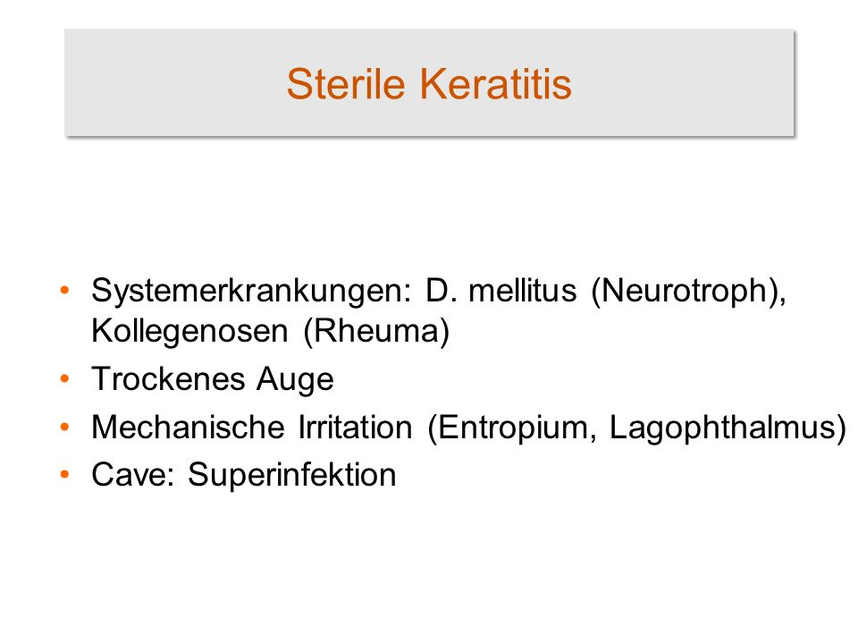 Sterile Keratitis Systemerkrankungen: D. mellitus (Neurotroph), Kollegenosen (Rheuma) Trockenes Auge.