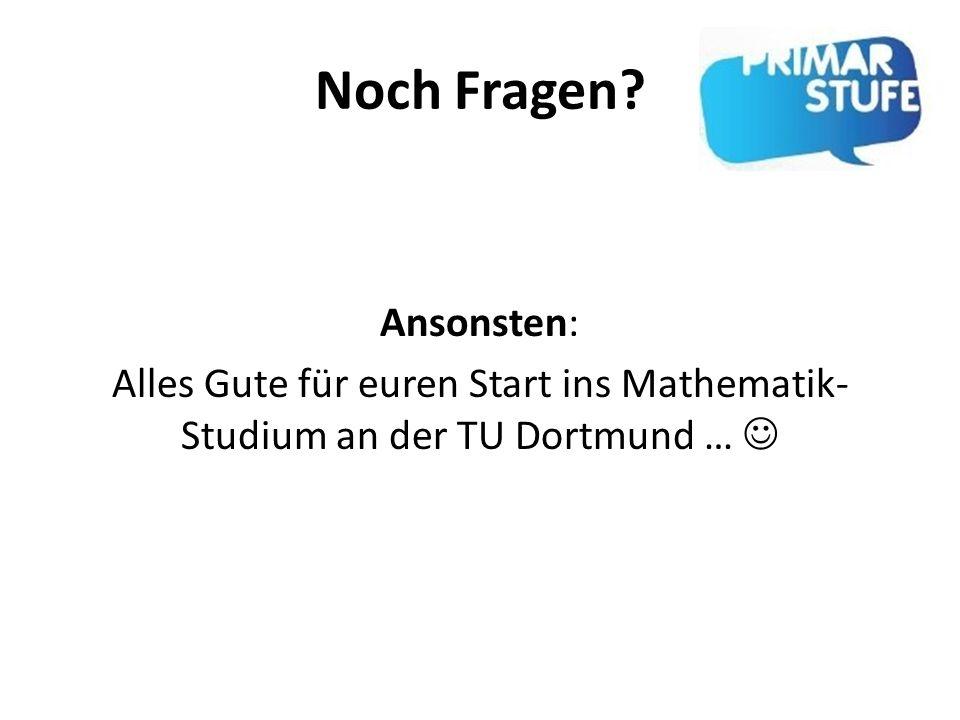 Noch Fragen Ansonsten: Alles Gute für euren Start ins Mathematik-Studium an der TU Dortmund … 
