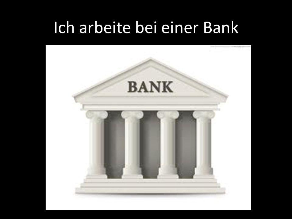 Ich arbeite bei einer Bank