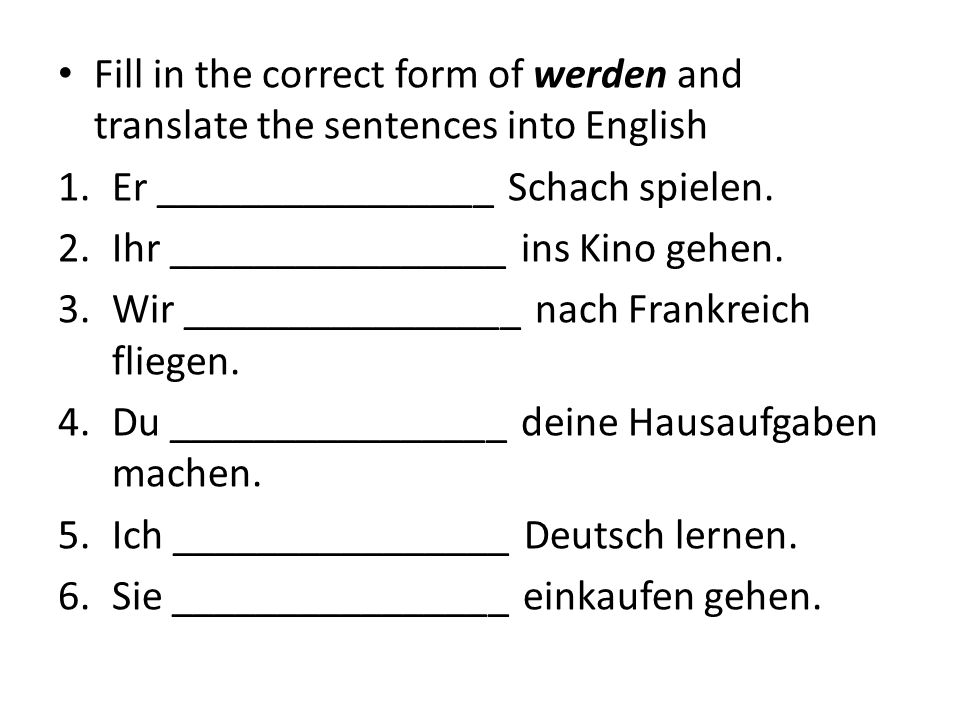 Fill in the correct form of werden and translate the sentences into English